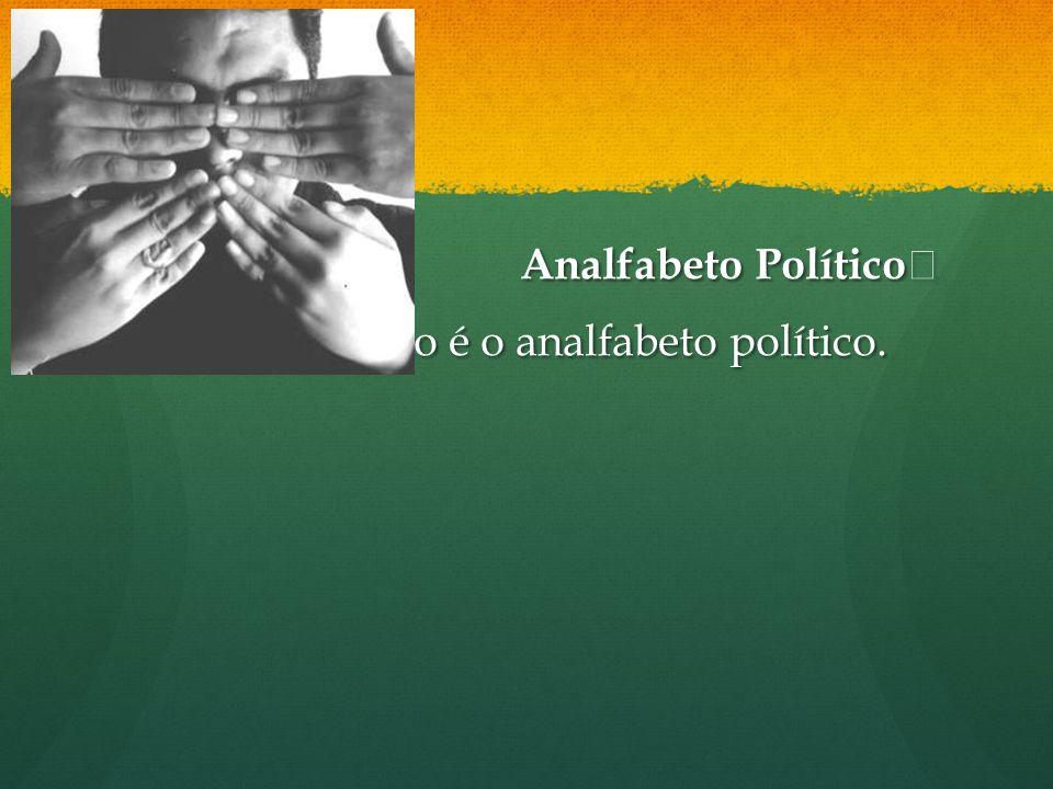 Analfabeto Político O pior analfabeto é o analfabeto político