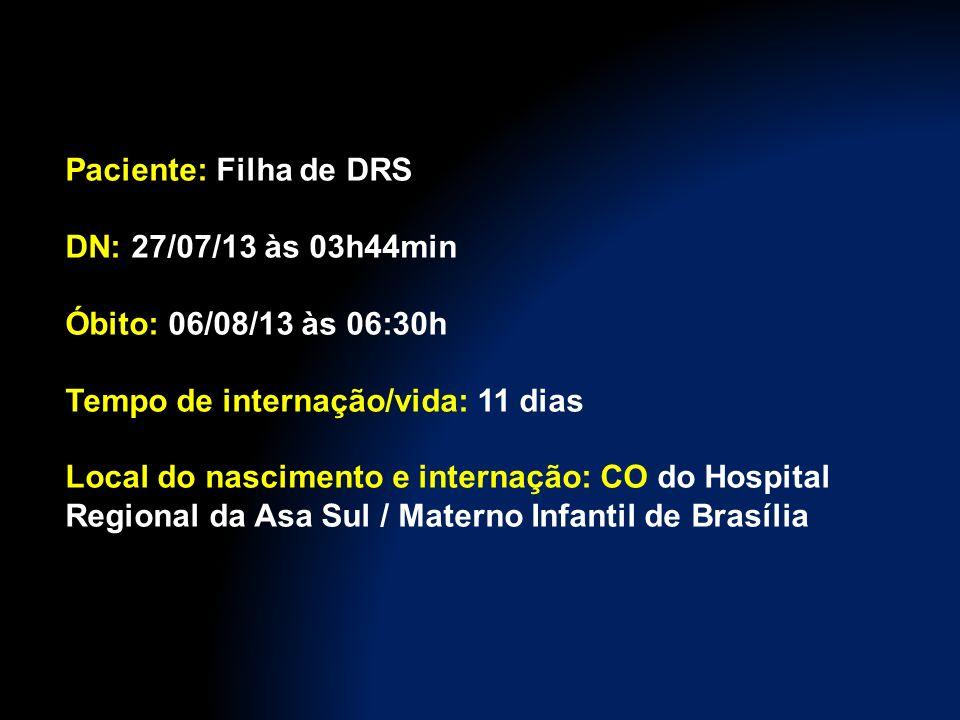 Paciente: Filha de DRS DN: 27/07/13 às 03h44min. Óbito: 06/08/13 às 06:30h. Tempo de internação/vida: 11 dias.