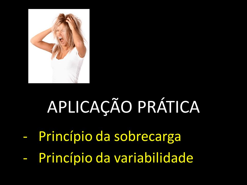 APLICAÇÃO PRÁTICA Princípio da sobrecarga Princípio da variabilidade