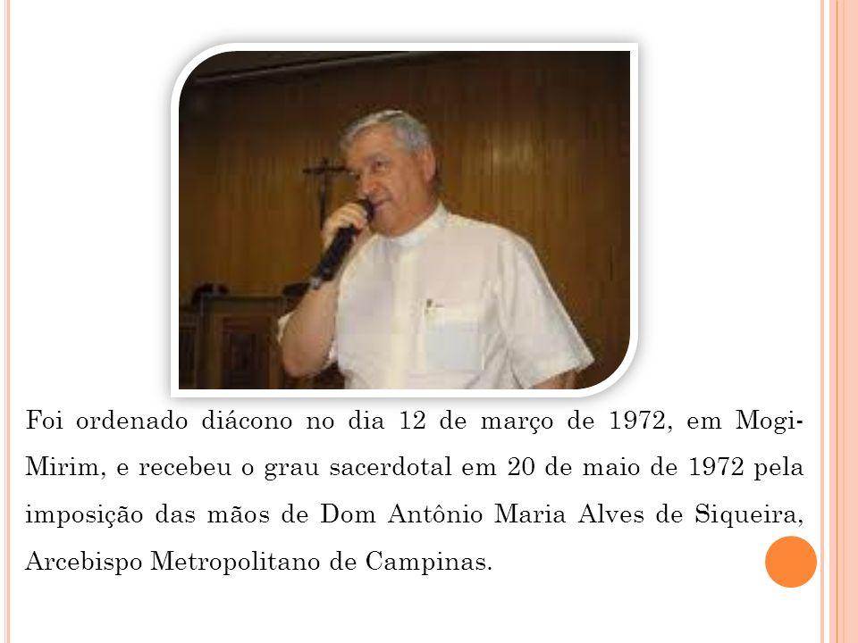 Foi ordenado diácono no dia 12 de março de 1972, em Mogi-Mirim, e recebeu o grau sacerdotal em 20 de maio de 1972 pela imposição das mãos de Dom Antônio Maria Alves de Siqueira, Arcebispo Metropolitano de Campinas.