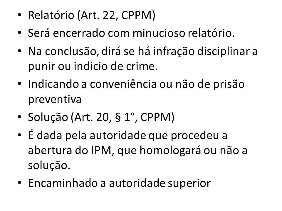 Relatório (Art. 22, CPPM) Será encerrado com minucioso relatório. Na conclusão, dirá se há infração disciplinar a punir ou indicio de crime.