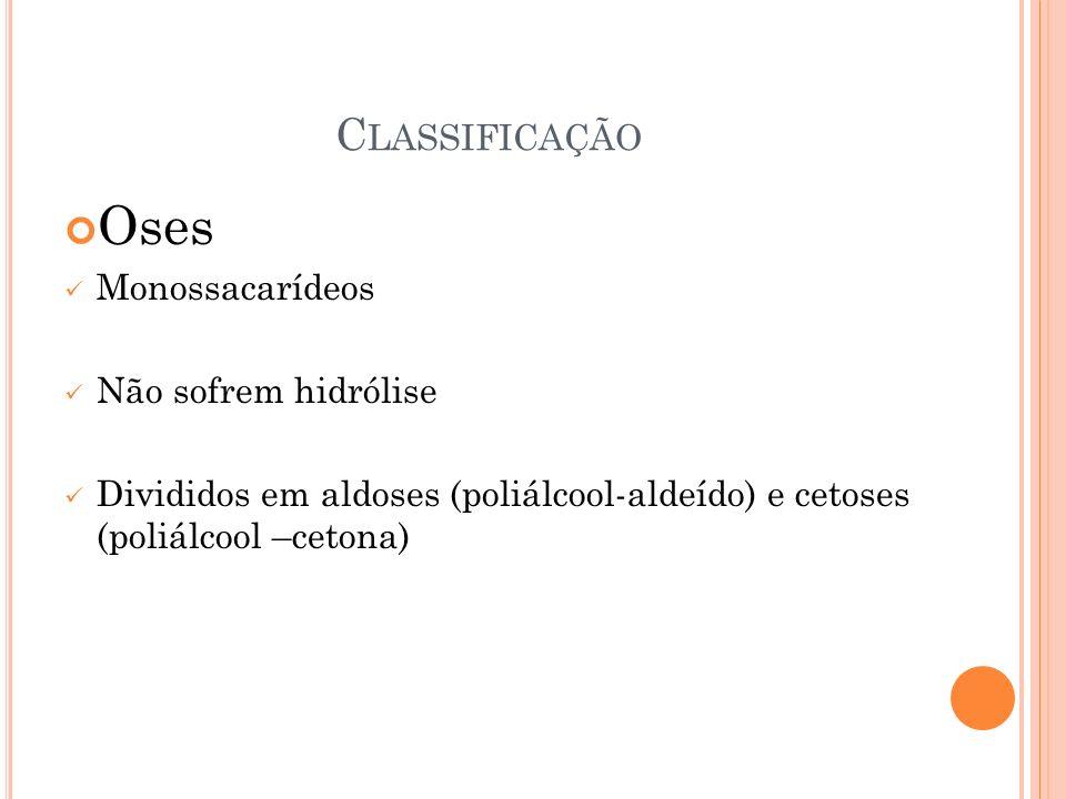Oses Classificação Monossacarídeos Não sofrem hidrólise