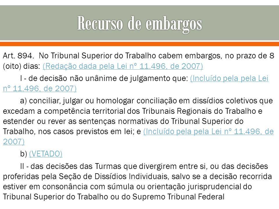 Recurso de embargos Art. 894. No Tribunal Superior do Trabalho cabem embargos, no prazo de 8 (oito) dias: (Redação dada pela Lei nº 11.496, de 2007)
