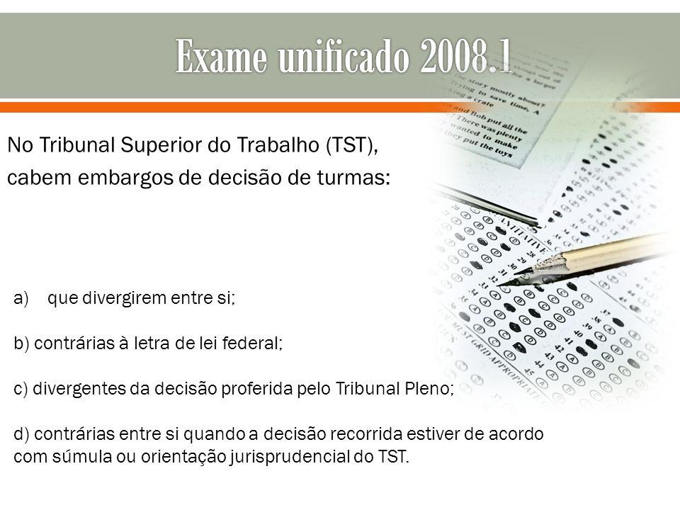Exame unificado 2008.1 No Tribunal Superior do Trabalho (TST), cabem embargos de decisão de turmas:
