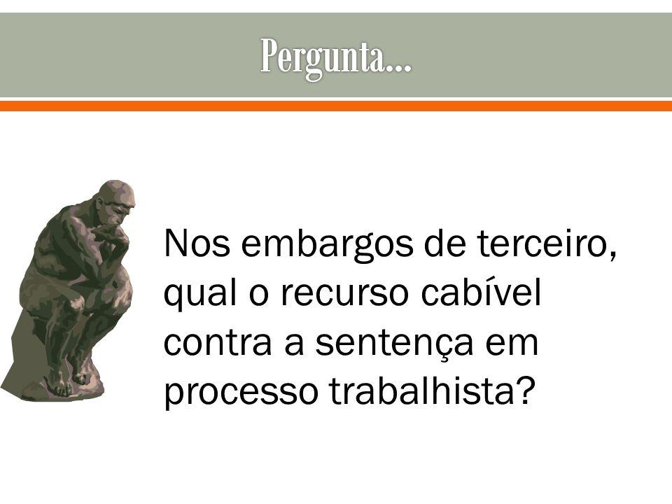 Pergunta... Nos embargos de terceiro, qual o recurso cabível