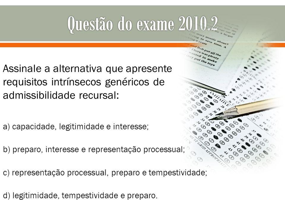 Questão do exame 2010.2 Assinale a alternativa que apresente requisitos intrínsecos genéricos de admissibilidade recursal: