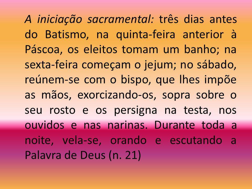 A iniciação sacramental: três dias antes do Batismo, na quinta-feira anterior à Páscoa, os eleitos tomam um banho; na sexta-feira começam o jejum; no sábado, reúnem-se com o bispo, que lhes impõe as mãos, exorcizando-os, sopra sobre o seu rosto e os persigna na testa, nos ouvidos e nas narinas.