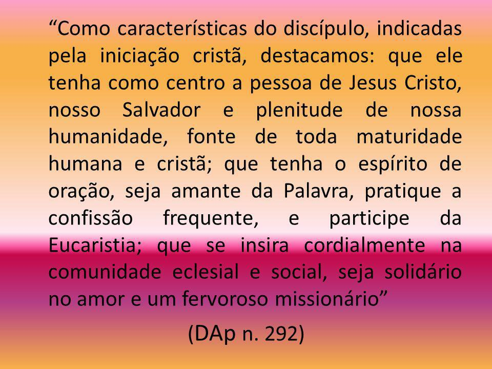 Como características do discípulo, indicadas pela iniciação cristã, destacamos: que ele tenha como centro a pessoa de Jesus Cristo, nosso Salvador e plenitude de nossa humanidade, fonte de toda maturidade humana e cristã; que tenha o espírito de oração, seja amante da Palavra, pratique a confissão frequente, e participe da Eucaristia; que se insira cordialmente na comunidade eclesial e social, seja solidário no amor e um fervoroso missionário