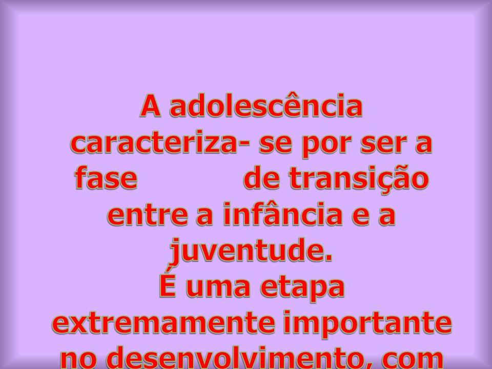 A adolescência caracteriza- se por ser a fase de transição entre a infância e a juventude.