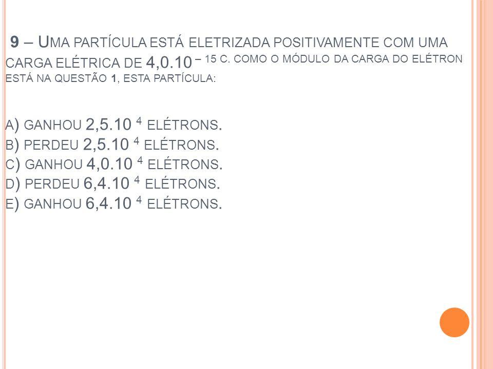 9 – Uma partícula está eletrizada positivamente com uma carga elétrica de 4,0.10 – 15 C.