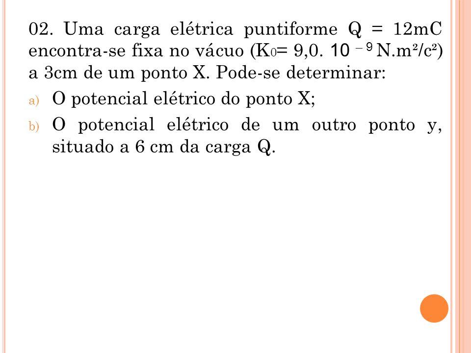 02. Uma carga elétrica puntiforme Q = 12mC encontra-se fixa no vácuo (K0= 9,0. 10 – 9 N.m²/c²) a 3cm de um ponto X. Pode-se determinar: