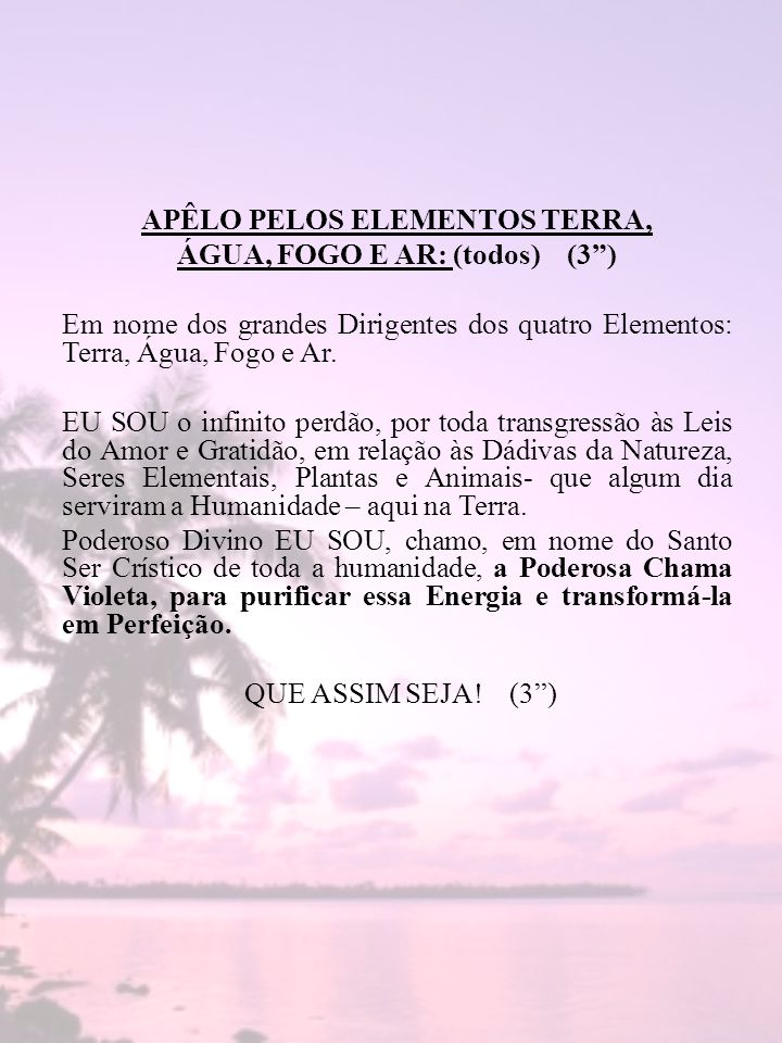 APÊLO PELOS ELEMENTOS TERRA, ÁGUA, FOGO E AR: (todos) (3 ) Em nome dos grandes Dirigentes dos quatro Elementos: Terra, Água, Fogo e Ar.
