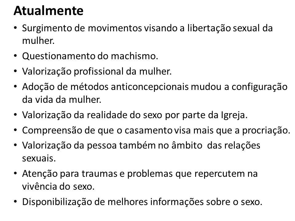 Atualmente Surgimento de movimentos visando a libertação sexual da mulher. Questionamento do machismo.