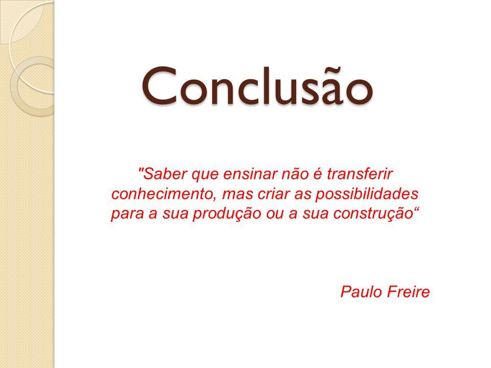 Conclusão Saber que ensinar não é transferir conhecimento, mas criar as possibilidades para a sua produção ou a sua construção