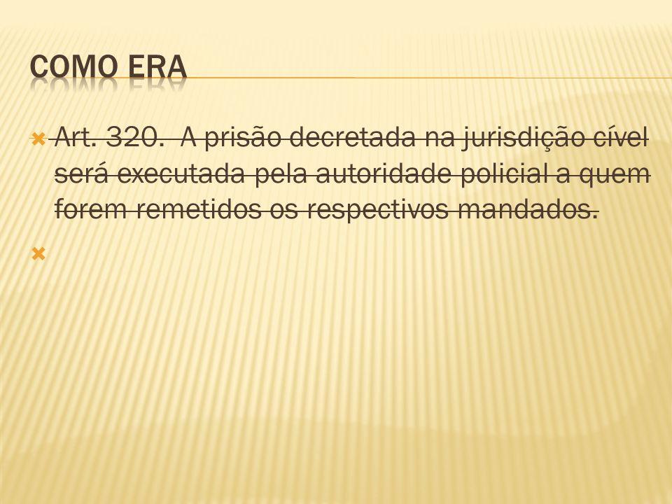 Como era Art. 320. A prisão decretada na jurisdição cível será executada pela autoridade policial a quem forem remetidos os respectivos mandados.