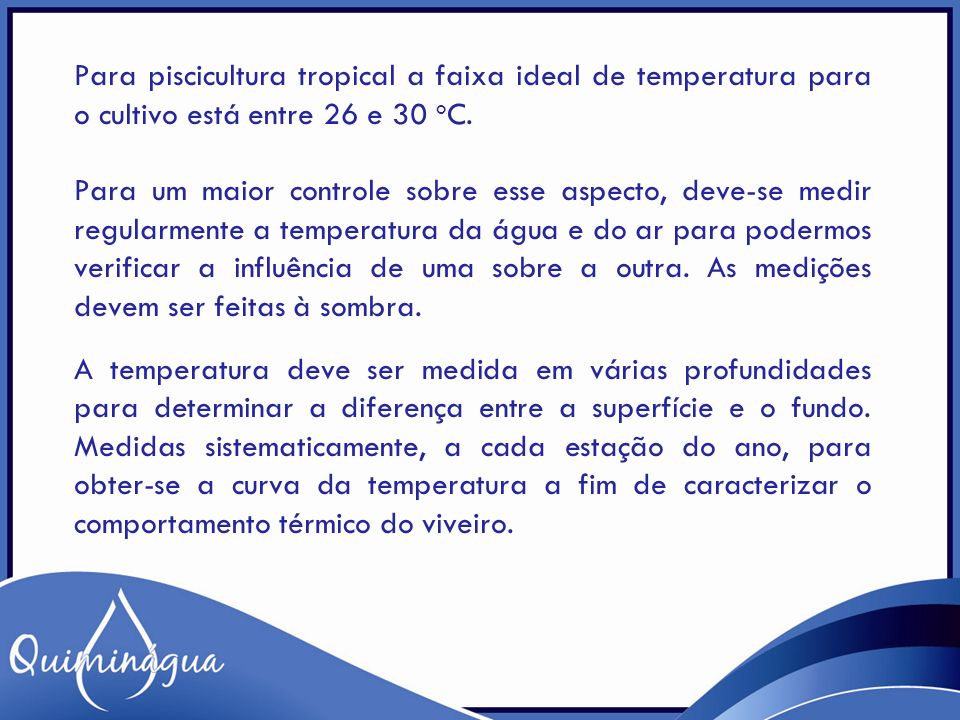 Para piscicultura tropical a faixa ideal de temperatura para o cultivo está entre 26 e 30 oC.