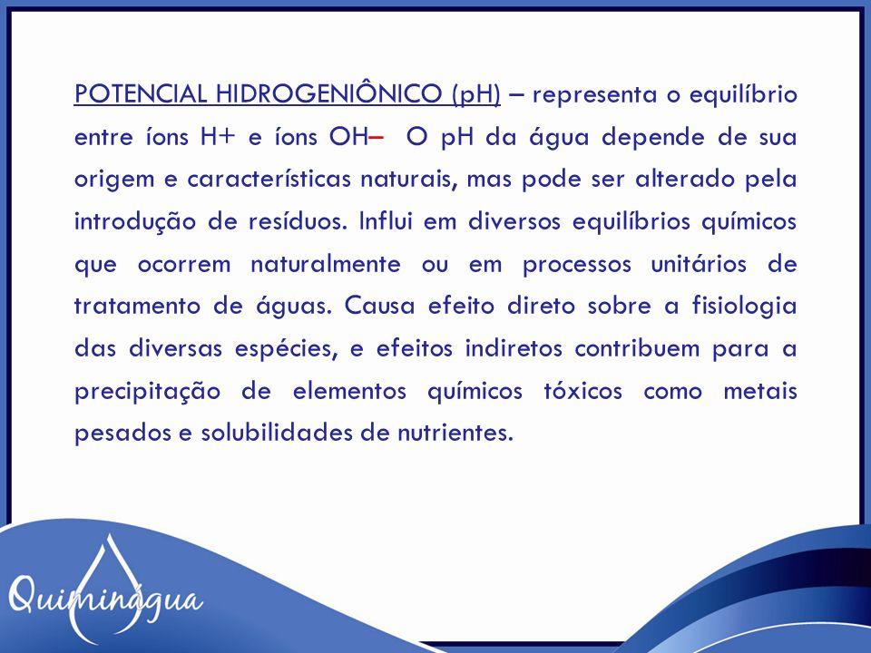 POTENCIAL HIDROGENIÔNICO (pH) – representa o equilíbrio entre íons H+ e íons OH– O pH da água depende de sua origem e características naturais, mas pode ser alterado pela introdução de resíduos.