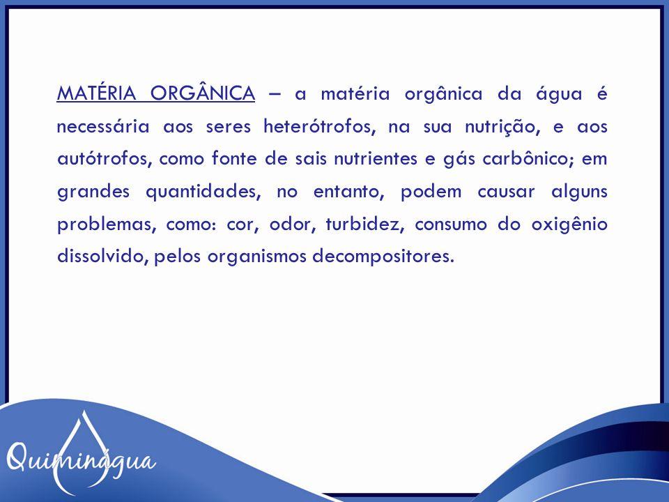 Matéria Orgânica – a matéria orgânica da água é necessária aos seres heterótrofos, na sua nutrição, e aos autótrofos, como fonte de sais nutrientes e gás carbônico; em grandes quantidades, no entanto, podem causar alguns problemas, como: cor, odor, turbidez, consumo do oxigênio dissolvido, pelos organismos decompositores.