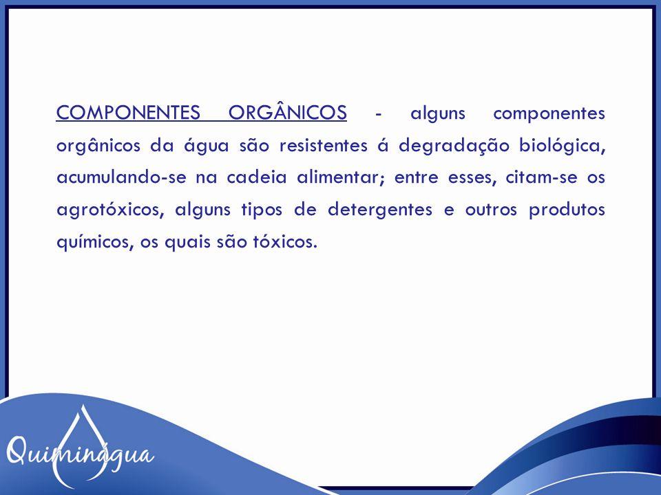 Componentes orgânicos - alguns componentes orgânicos da água são resistentes á degradação biológica, acumulando-se na cadeia alimentar; entre esses, citam-se os agrotóxicos, alguns tipos de detergentes e outros produtos químicos, os quais são tóxicos.