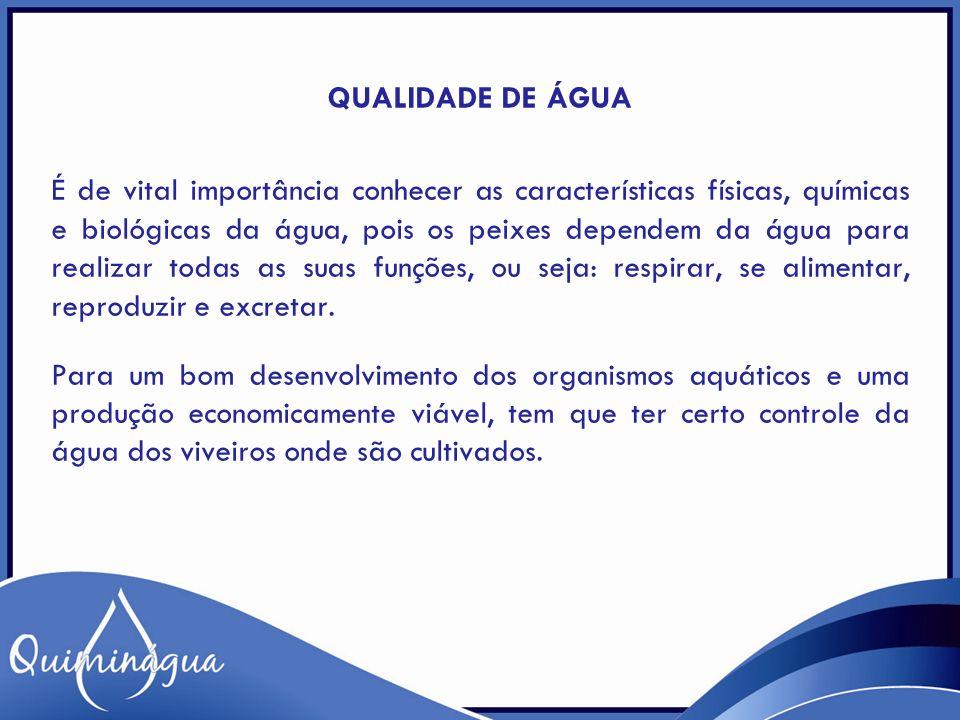 QUALIDADE DE ÁGUA É de vital importância conhecer as características físicas, químicas e biológicas da água, pois os peixes dependem da água para realizar todas as suas funções, ou seja: respirar, se alimentar, reproduzir e excretar.