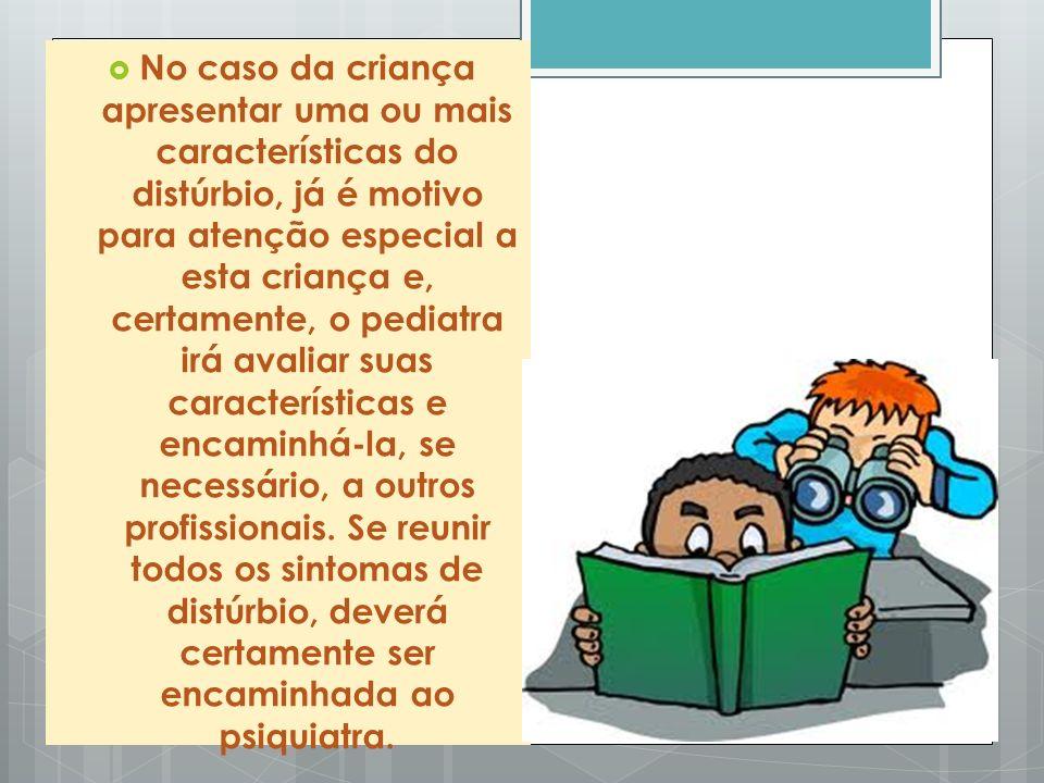 No caso da criança apresentar uma ou mais características do distúrbio, já é motivo para atenção especial a esta criança e, certamente, o pediatra irá avaliar suas características e encaminhá-la, se necessário, a outros profissionais.