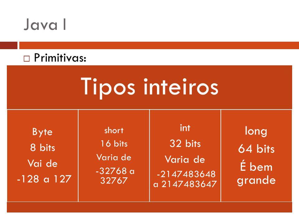 Java I long 64 bits É bem grande Primitivas: int 32 bits Byte 8 bits
