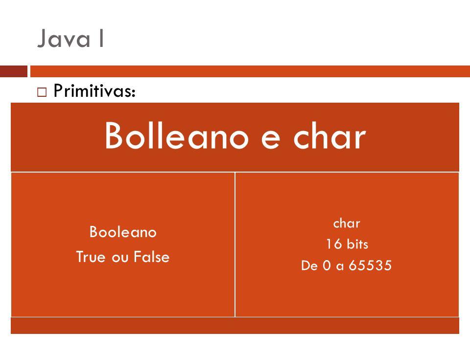 Java I Primitivas: Booleano True ou False char 16 bits De 0 a 65535