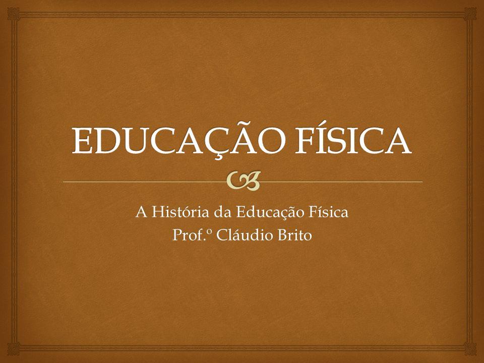 A História da Educação Física Prof.º Cláudio Brito