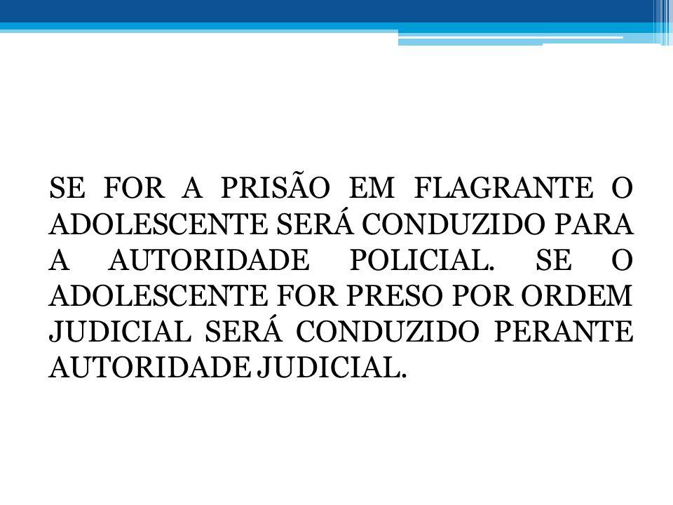 SE FOR A PRISÃO EM FLAGRANTE O ADOLESCENTE SERÁ CONDUZIDO PARA A AUTORIDADE POLICIAL.