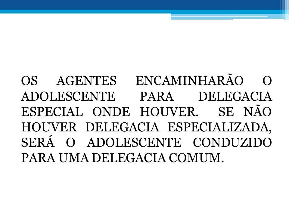 OS AGENTES ENCAMINHARÃO O ADOLESCENTE PARA DELEGACIA ESPECIAL ONDE HOUVER.