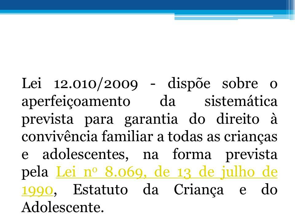 Lei 12.010/2009 - dispõe sobre o aperfeiçoamento da sistemática prevista para garantia do direito à convivência familiar a todas as crianças e adolescentes, na forma prevista pela Lei no 8.069, de 13 de julho de 1990, Estatuto da Criança e do Adolescente.