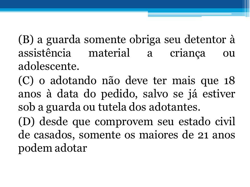 (B) a guarda somente obriga seu detentor à assistência material a criança ou adolescente.