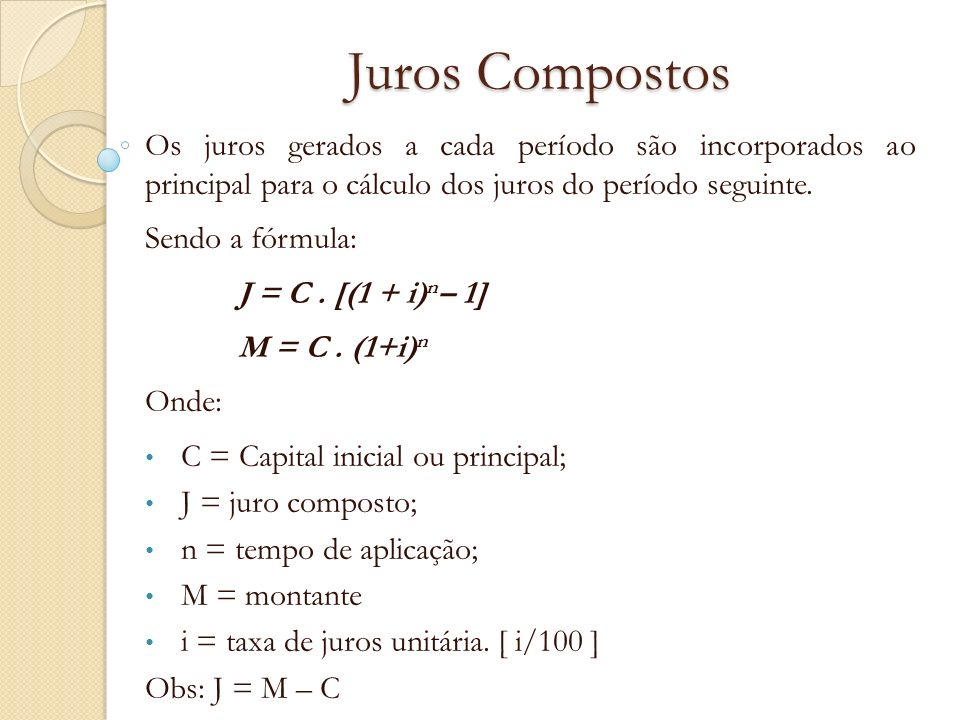 Juros CompostosOs juros gerados a cada período são incorporados ao principal para o cálculo dos juros do período seguinte.
