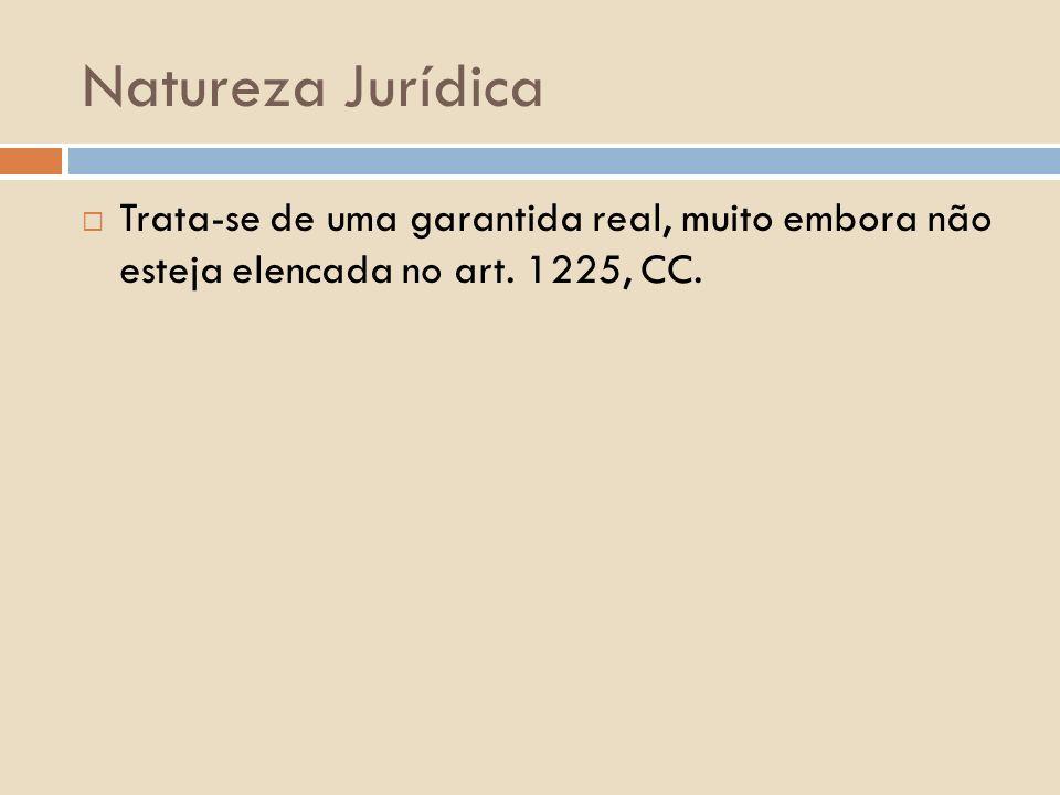 Natureza Jurídica Trata-se de uma garantida real, muito embora não esteja elencada no art.