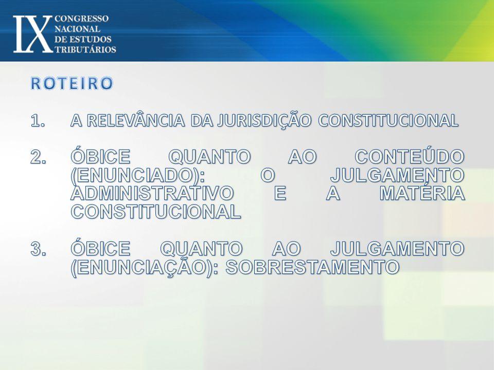 ROTEIRO A RELEVÂNCIA DA JURISDIÇÃO CONSTITUCIONAL. ÓBICE QUANTO AO CONTEÚDO (ENUNCIADO): O JULGAMENTO ADMINISTRATIVO E A MATÉRIA CONSTITUCIONAL.