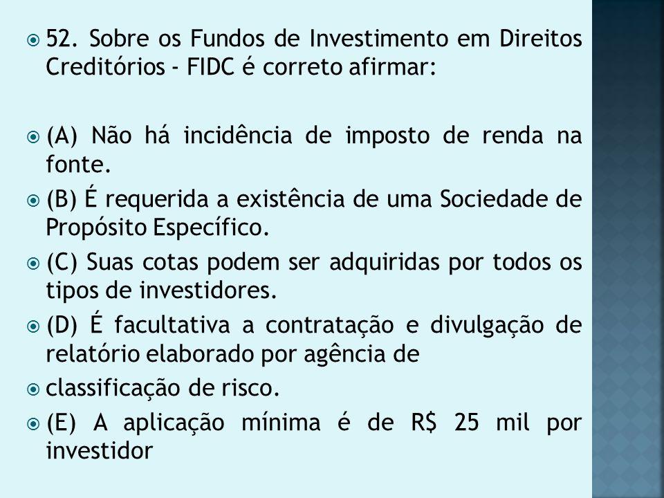 52. Sobre os Fundos de Investimento em Direitos Creditórios - FIDC é correto afirmar: