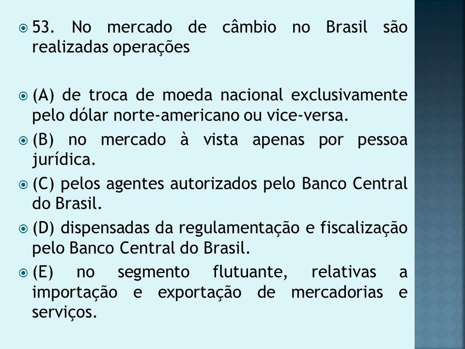 53. No mercado de câmbio no Brasil são realizadas operações
