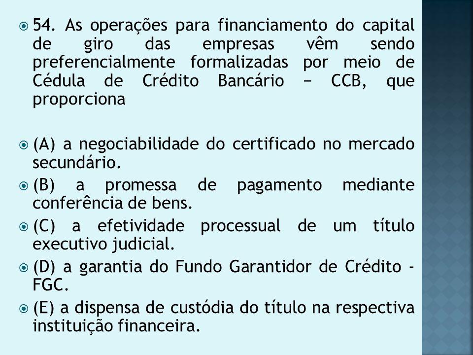 54. As operações para financiamento do capital de giro das empresas vêm sendo preferencialmente formalizadas por meio de Cédula de Crédito Bancário − CCB, que proporciona