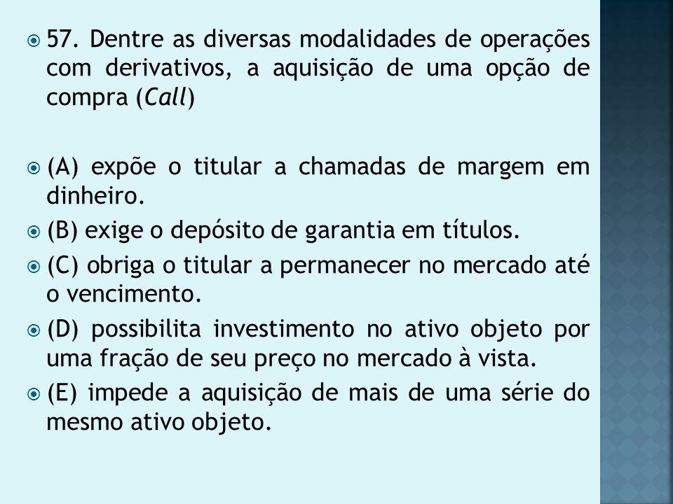 57. Dentre as diversas modalidades de operações com derivativos, a aquisição de uma opção de compra (Call)