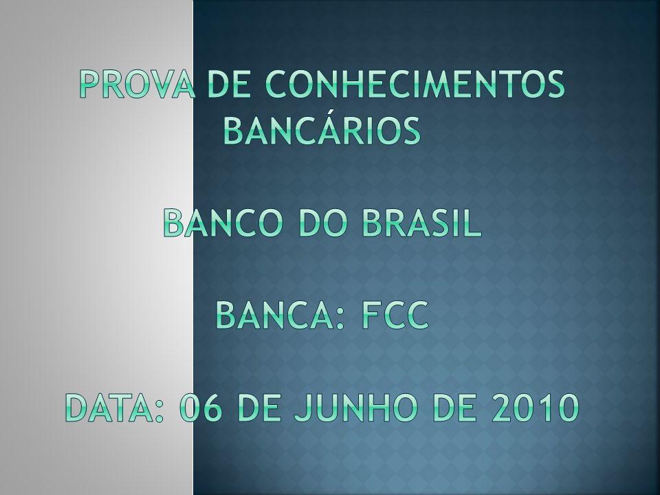 PROVA DE CONHECIMENTOS BANCÁRIOS BANCO DO BRASIL BANCA: FCC DATA: 06 DE JUNHO DE 2010