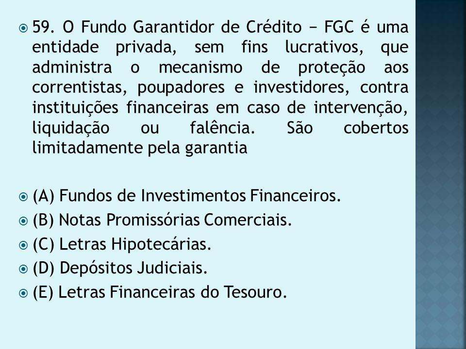 59. O Fundo Garantidor de Crédito − FGC é uma entidade privada, sem fins lucrativos, que administra o mecanismo de proteção aos correntistas, poupadores e investidores, contra instituições financeiras em caso de intervenção, liquidação ou falência. São cobertos limitadamente pela garantia