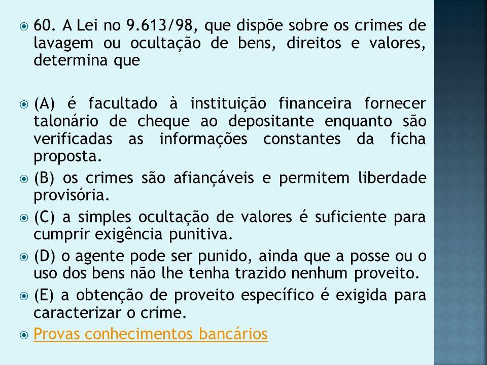 60. A Lei no 9.613/98, que dispõe sobre os crimes de lavagem ou ocultação de bens, direitos e valores, determina que