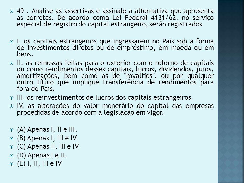 49 . Analise as assertivas e assinale a alternativa que apresenta as corretas. De acordo coma Lei Federal 4131/62, no serviço especial de registro do capital estrangeiro, serão registrados