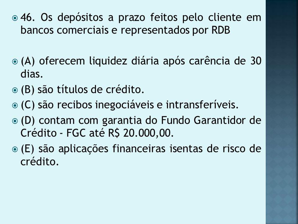 46. Os depósitos a prazo feitos pelo cliente em bancos comerciais e representados por RDB