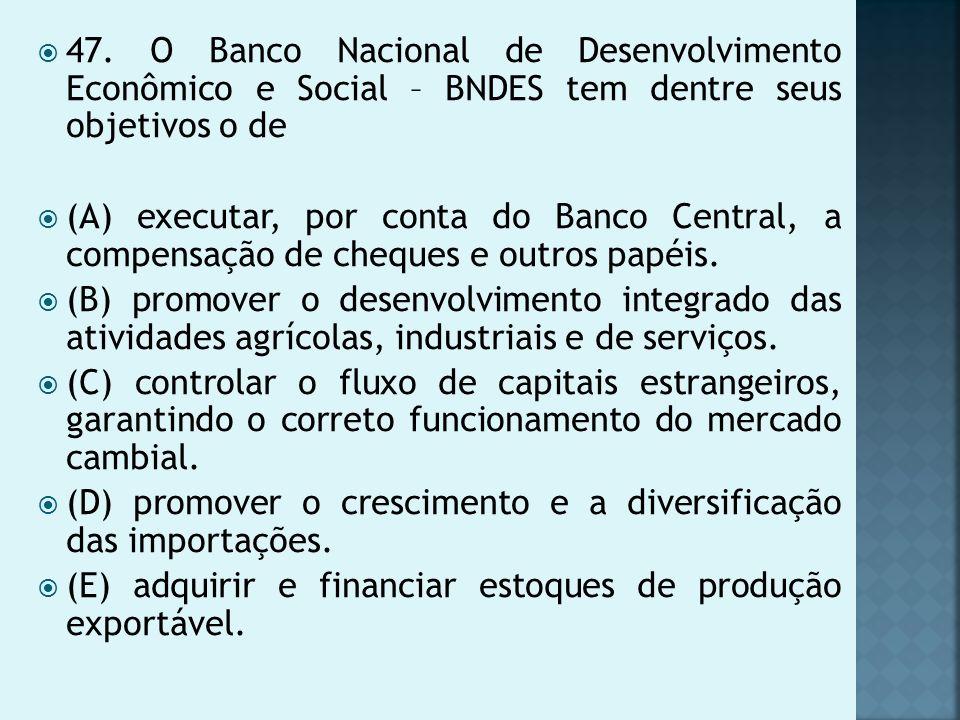 47. O Banco Nacional de Desenvolvimento Econômico e Social – BNDES tem dentre seus objetivos o de