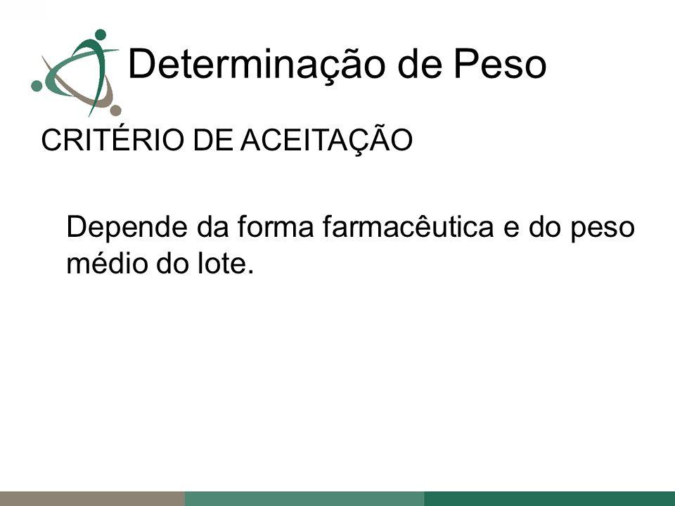 Determinação de Peso CRITÉRIO DE ACEITAÇÃO Depende da forma farmacêutica e do peso médio do lote.