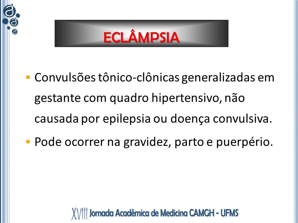 ECLÂMPSIA Convulsões tônico-clônicas generalizadas em gestante com quadro hipertensivo, não causada por epilepsia ou doença convulsiva.