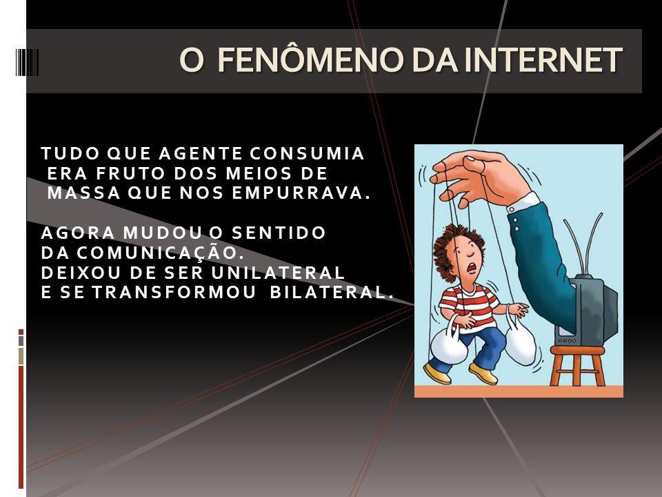 O FENÔMENO DA INTERNET TUDO QUE AGENTE CONSUMIA ERA FRUTO DOS MEIOS DE