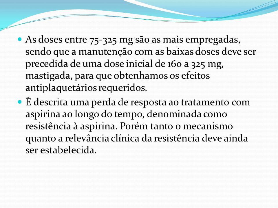 As doses entre 75-325 mg são as mais empregadas, sendo que a manutenção com as baixas doses deve ser precedida de uma dose inicial de 160 a 325 mg, mastigada, para que obtenhamos os efeitos antiplaquetários requeridos.