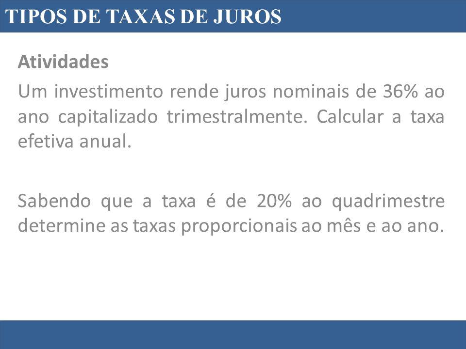 TIPOS DE TAXAS DE JUROS Atividades. Um investimento rende juros nominais de 36% ao ano capitalizado trimestralmente. Calcular a taxa efetiva anual.